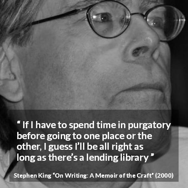 Stephen King quote about time from On Writing: A Memoir of the Craft (2000) - If I have to spend time in purgatory before going to one place or the other, I guess I'll be all right as long as there's a lending library
