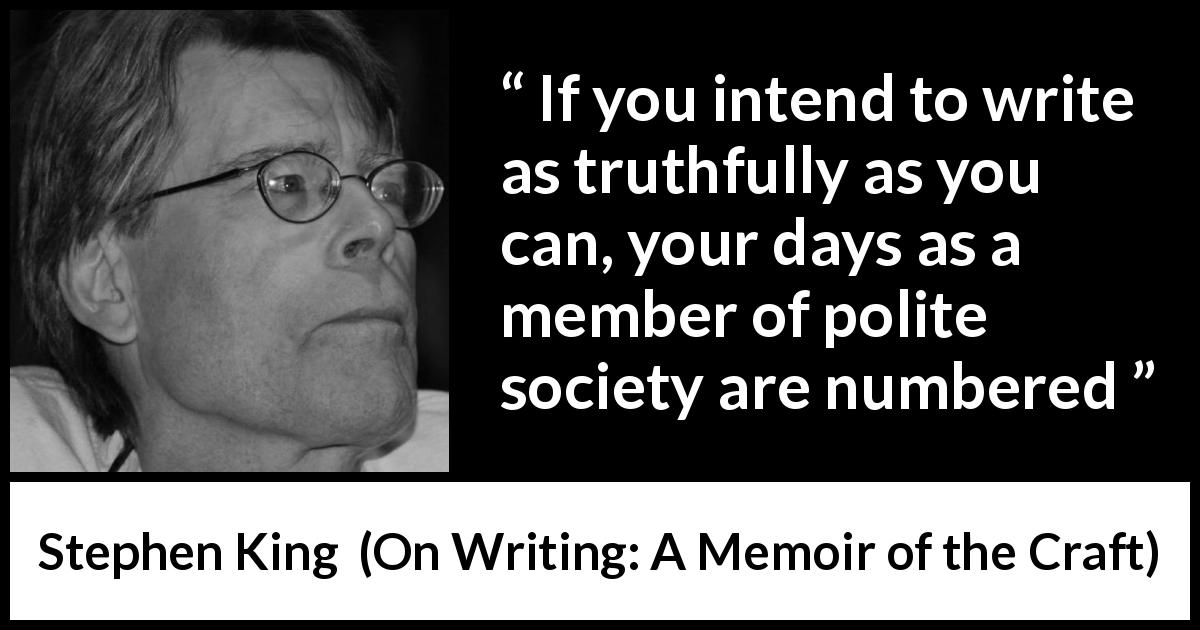 Stephen King quote about truth from On Writing: A Memoir of the Craft (2000) - If you intend to write as truthfully as you can, your days as a member of polite society are numbered