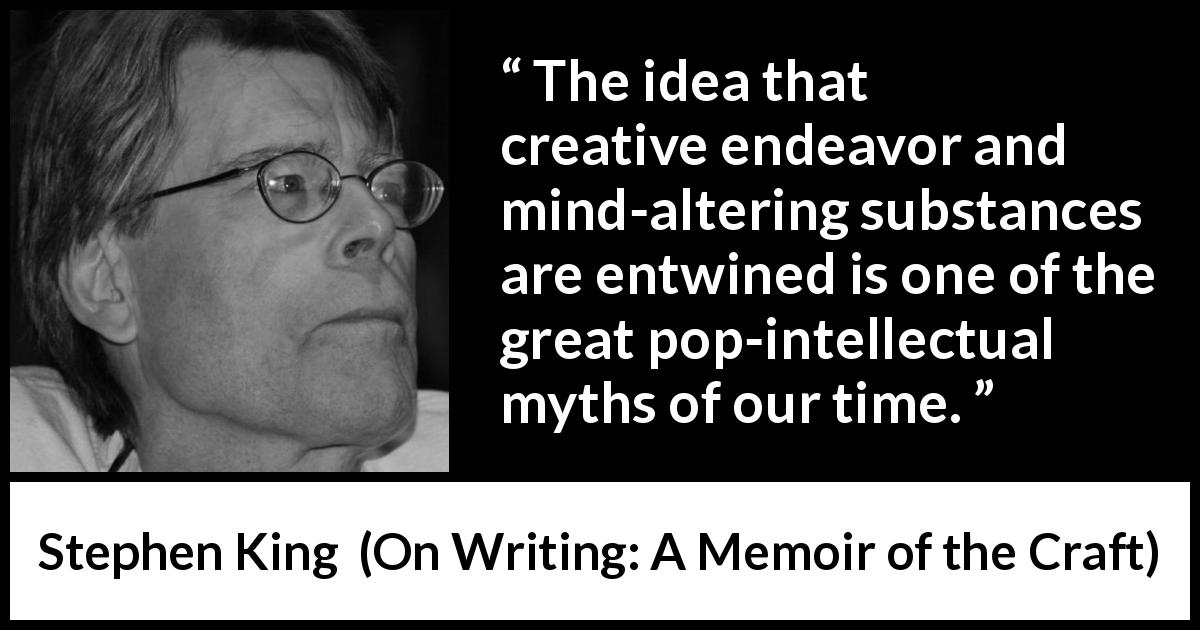 "Stephen King about writing (""On Writing: A Memoir of the Craft"", 2000) - The idea that creative endeavor and mind-altering substances are entwined is one of the great pop-intellectual myths of our time."