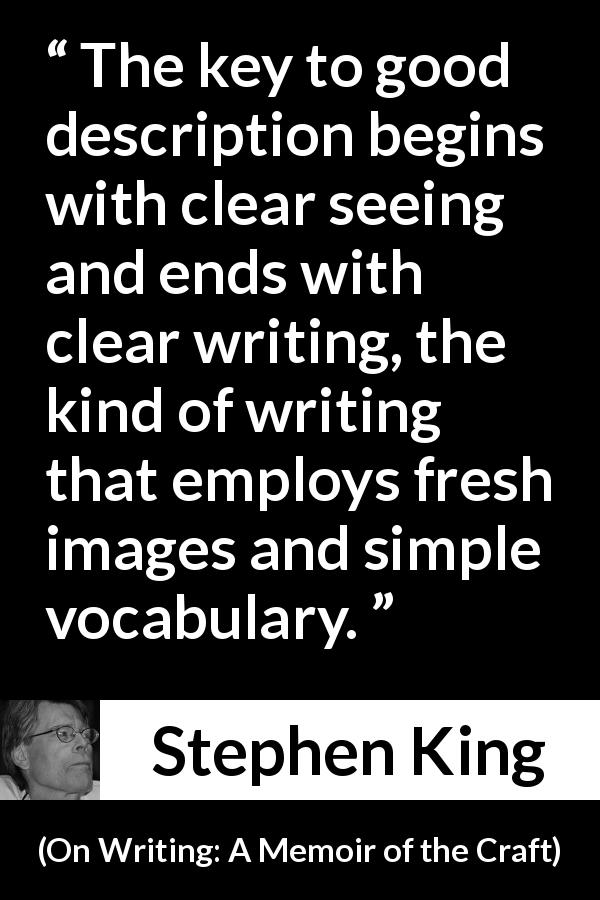 "Stephen King about writing (""On Writing: A Memoir of the Craft"", 2000) - The key to good description begins with clear seeing and ends with clear writing, the kind of writing that employs fresh images and simple vocabulary."