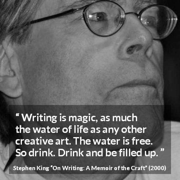 "Stephen King about writing (""On Writing: A Memoir of the Craft"", 2000) - Writing is magic, as much the water of life as any other creative art. The water is free. So drink. Drink and be filled up."