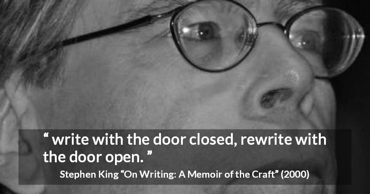 "Stephen King about writing (""On Writing: A Memoir of the Craft"", 2000) - write with the door closed, rewrite with the door open."