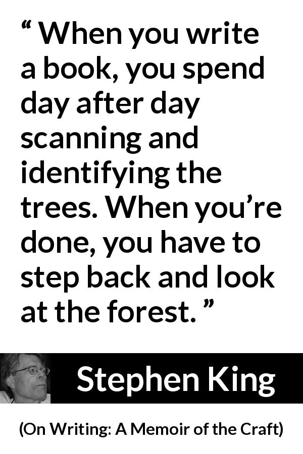 "Stephen King about writing (""On Writing: A Memoir of the Craft"", 2000) - When you write a book, you spend day after day scanning and identifying the trees. When you're done, you have to step back and look at the forest."