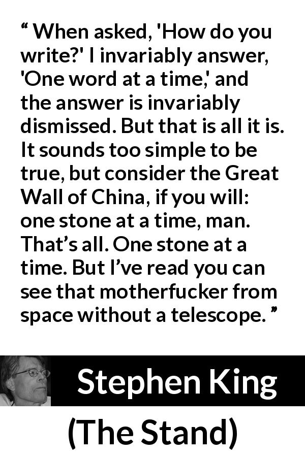 "Stephen King about writing (""The Stand"", 1978) - When asked, 'How do you write?' I invariably answer, 'One word at a time,' and the answer is invariably dismissed. But that is all it is. It sounds too simple to be true, but consider the Great Wall of China, if you will: one stone at a time, man. That's all. One stone at a time. But I've read you can see that motherfucker from space without a telescope."