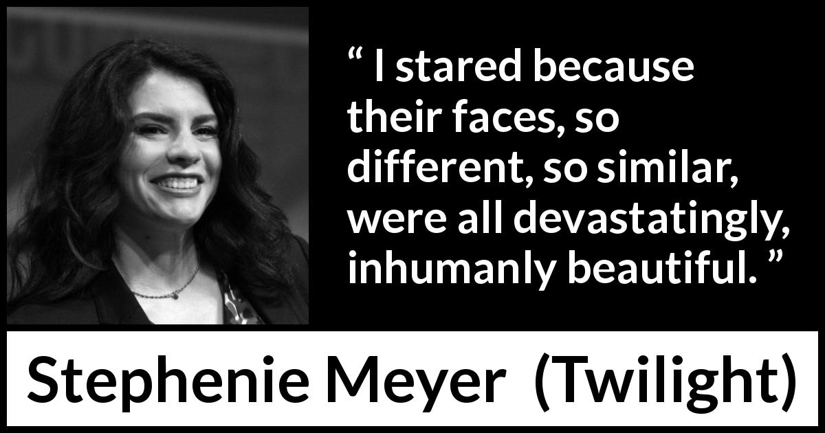 "Stephenie Meyer about beauty (""Twilight"", 2005) - I stared because their faces, so different, so similar, were all devastatingly, inhumanly beautiful."