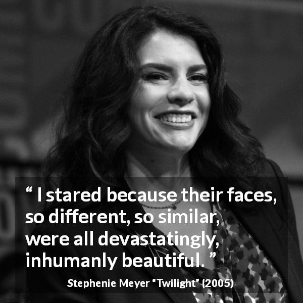 Stephenie Meyer quote about beauty from Twilight (2005) - I stared because their faces, so different, so similar, were all devastatingly, inhumanly beautiful.