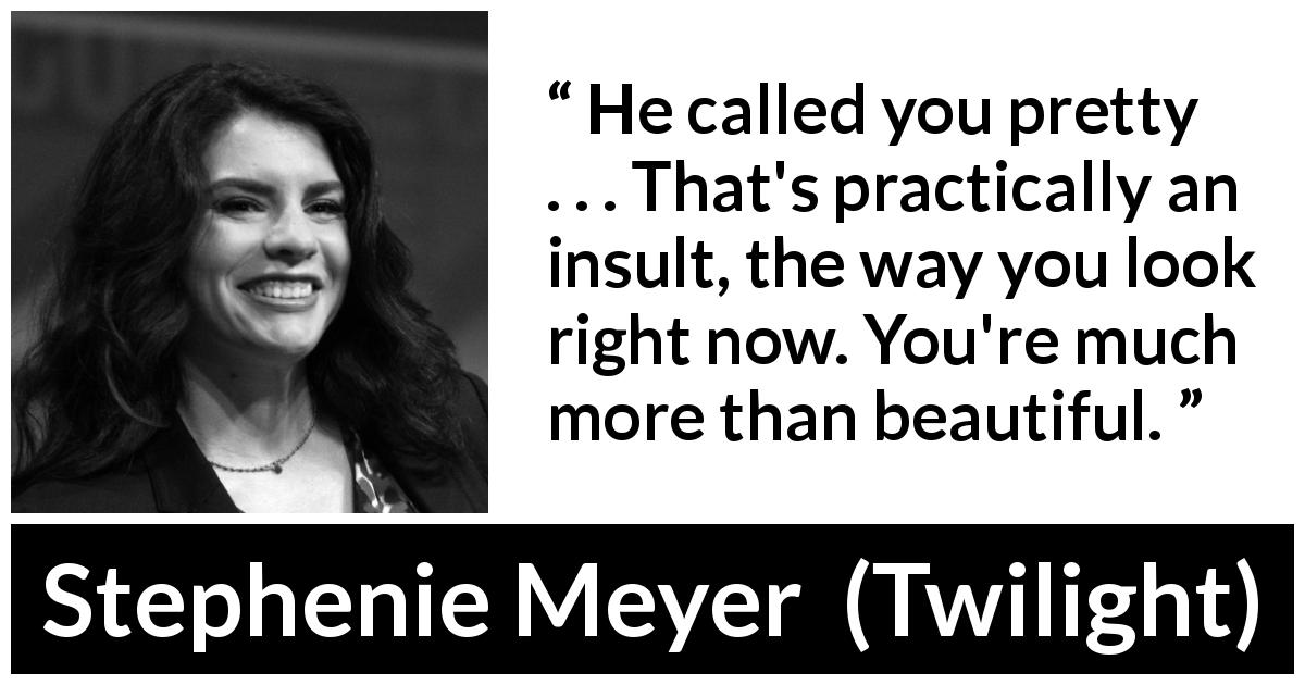 "Stephenie Meyer about beauty (""Twilight"", 2005) - He called you pretty . . . That's practically an insult, the way you look right now. You're much more than beautiful."