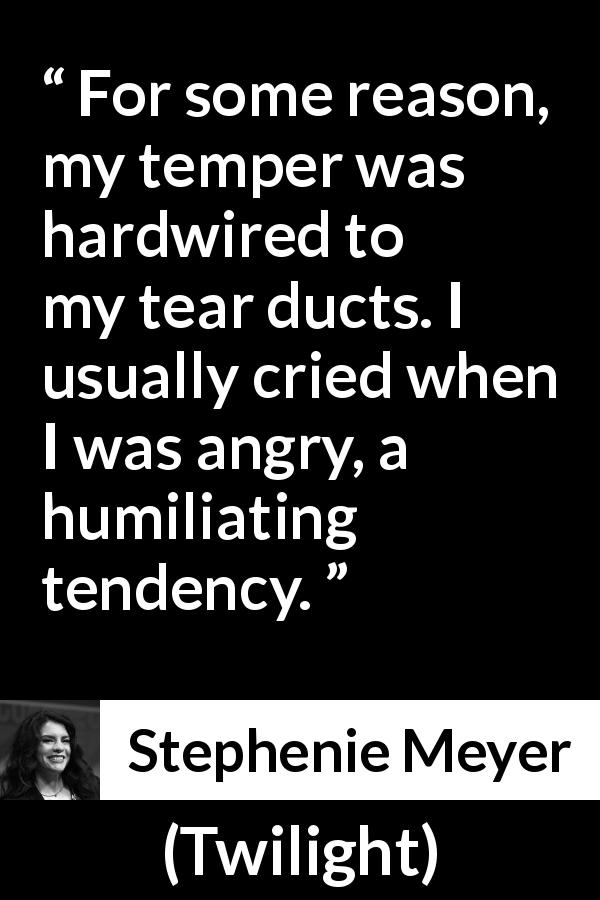 Stephenie Meyer - Twilight - For some reason, my temper was hardwired to my tear ducts. I usually cried when I was angry, a humiliating tendency.