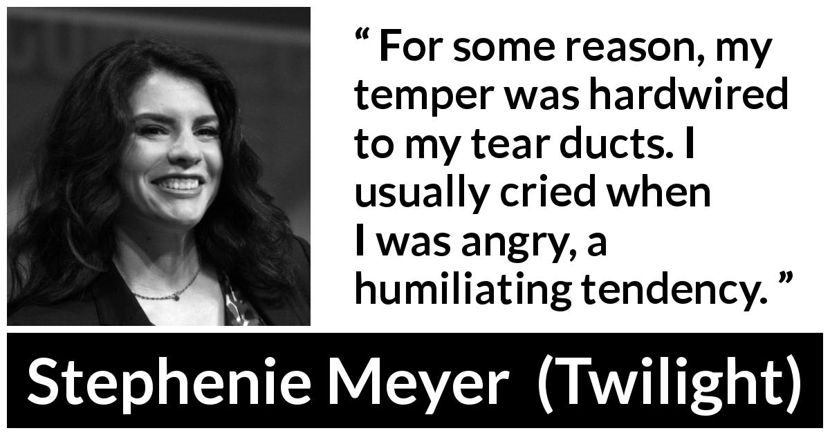 "Stephenie Meyer about crying (""Twilight"", 2005) - For some reason, my temper was hardwired to my tear ducts. I usually cried when I was angry, a humiliating tendency."
