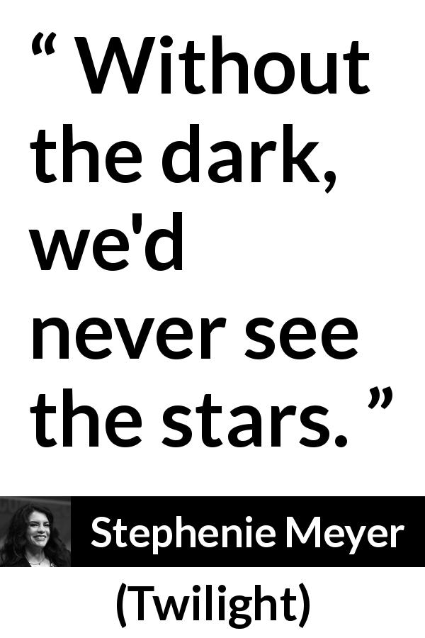 Stephenie Meyer quote about darkness from Twilight (2005) - Without the dark, we'd never see the stars.
