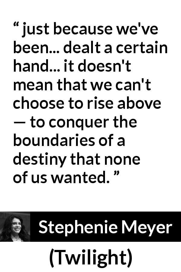 "Stephenie Meyer about destiny (""Twilight"", 2005) - just because we've been... dealt a certain hand... it doesn't mean that we can't choose to rise above — to conquer the boundaries of a destiny that none of us wanted."