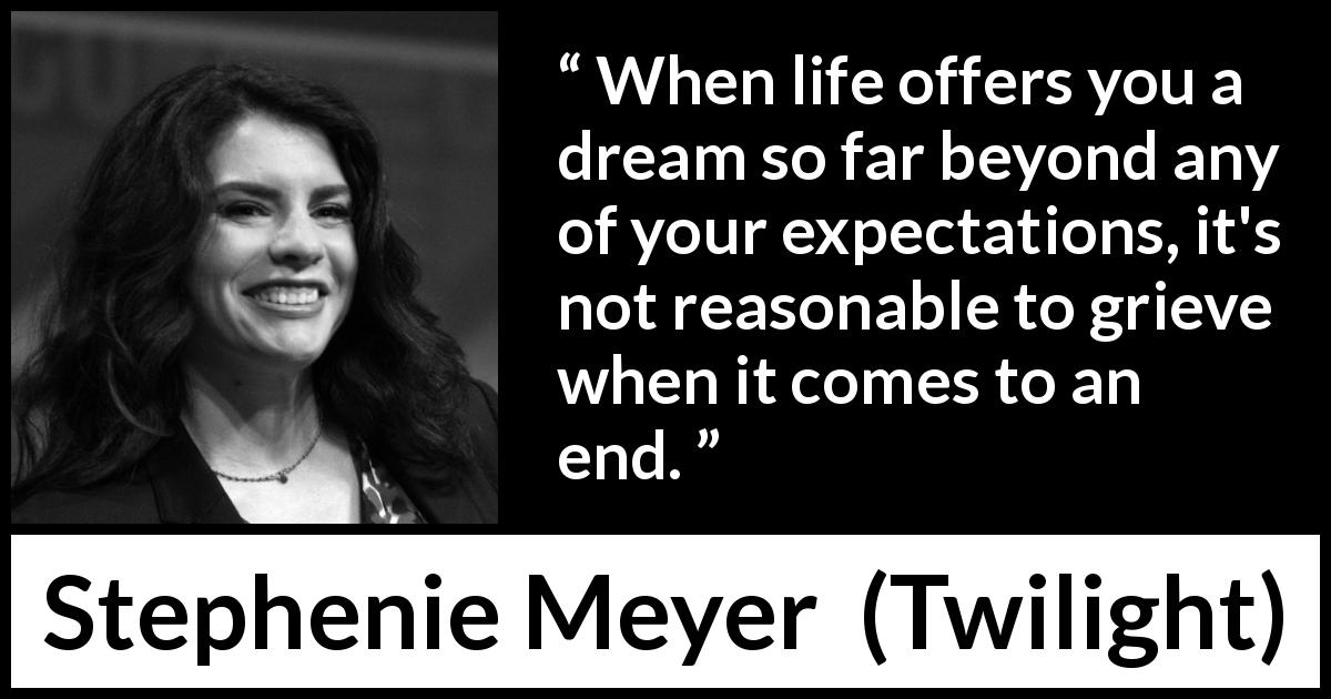 Stephenie Meyer - Twilight - When life offers you a dream so far beyond any of your expectations, it's not reasonable to grieve when it comes to an end.