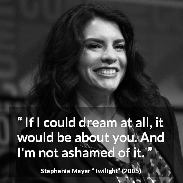 Stephenie Meyer quote about dream from Twilight (2005) - If I could dream at all, it would be about you. And I'm not ashamed of it.