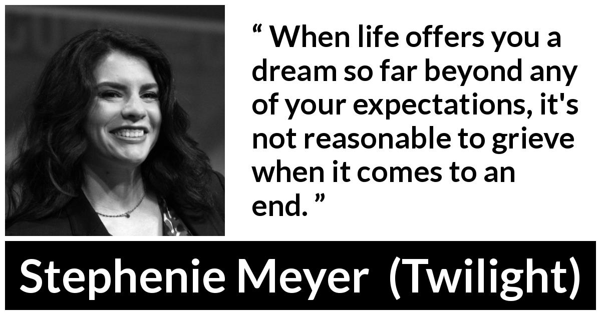 "Stephenie Meyer about dream (""Twilight"", 2005) - When life offers you a dream so far beyond any of your expectations, it's not reasonable to grieve when it comes to an end."