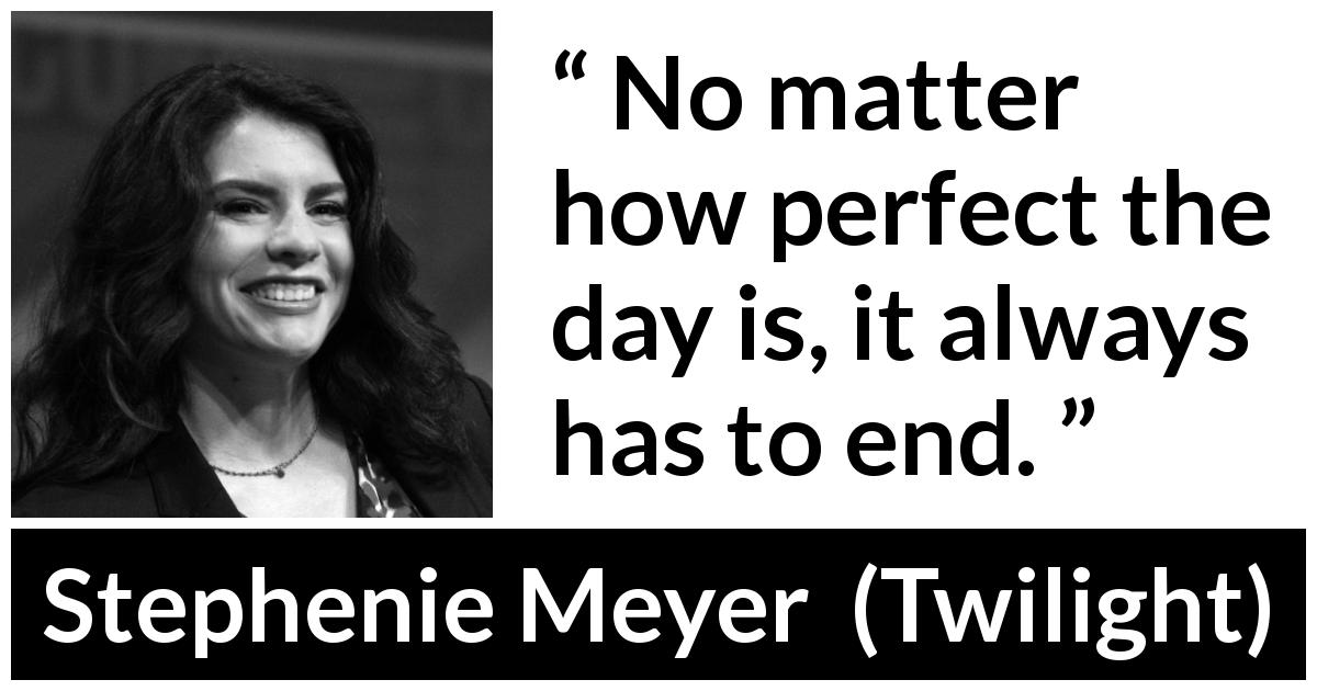 "Stephenie Meyer about end (""Twilight"", 2005) - No matter how perfect the day is, it always has to end."