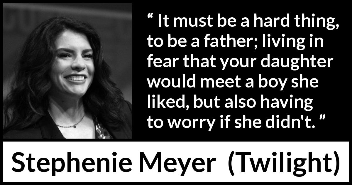 "Stephenie Meyer about father (""Twilight"", 2005) - It must be a hard thing, to be a father; living in fear that your daughter would meet a boy she liked, but also having to worry if she didn't."