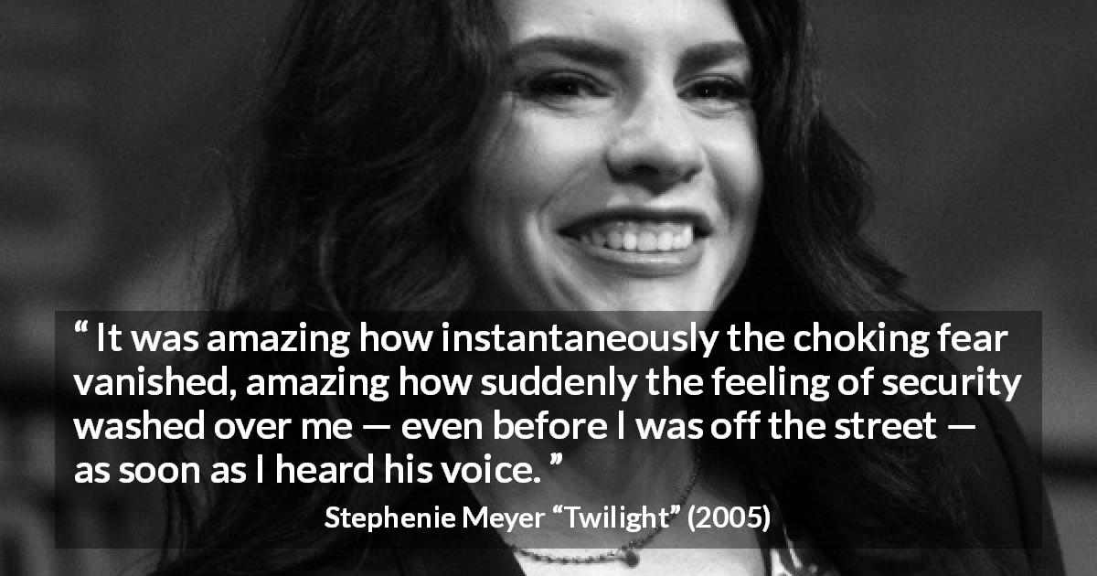 "Stephenie Meyer about fear (""Twilight"", 2005) - It was amazing how instantaneously the choking fear vanished, amazing how suddenly the feeling of security washed over me — even before I was off the street — as soon as I heard his voice."