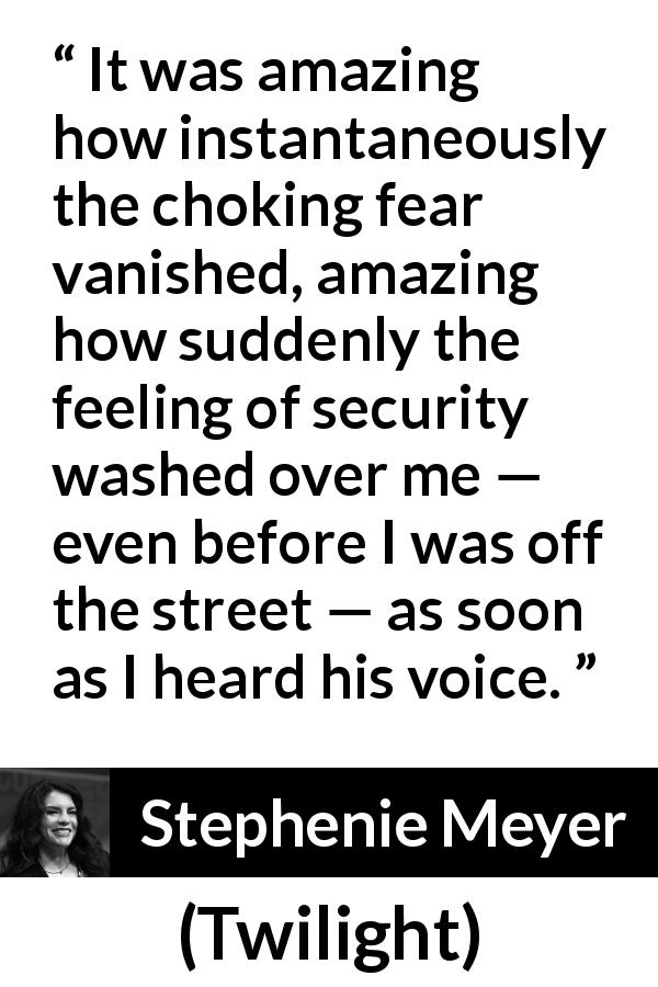 Stephenie Meyer - Twilight - It was amazing how instantaneously the choking fear vanished, amazing how suddenly the feeling of security washed over me — even before I was off the street — as soon as I heard his voice.