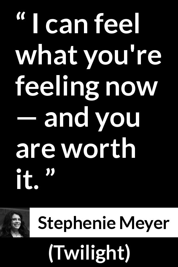 "Stephenie Meyer about feeling (""Twilight"", 2005) - I can feel what you're feeling now — and you are worth it."