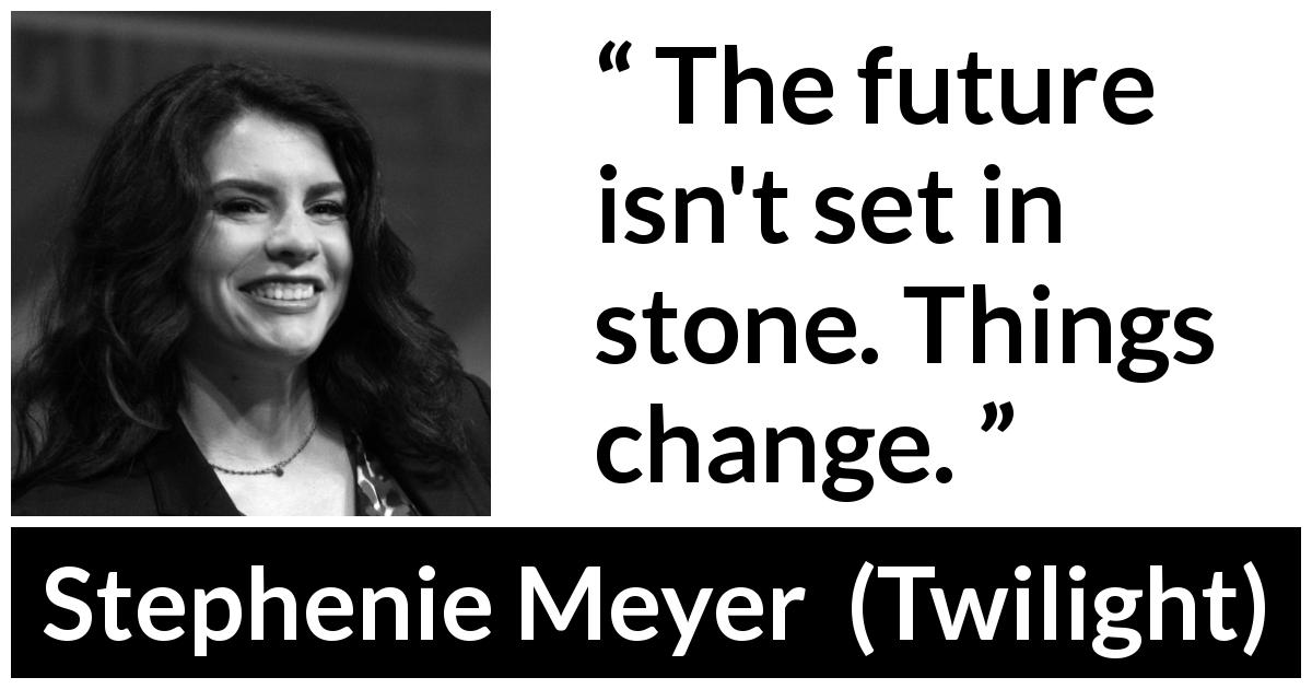 "Stephenie Meyer about future (""Twilight"", 2005) - The future isn't set in stone. Things change."