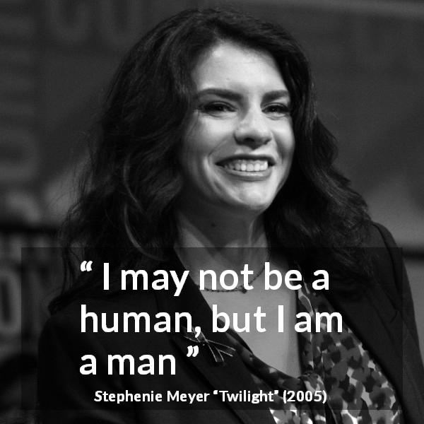 Stephenie Meyer quote about humanity from Twilight (2005) - I may not be a human, but I am a man