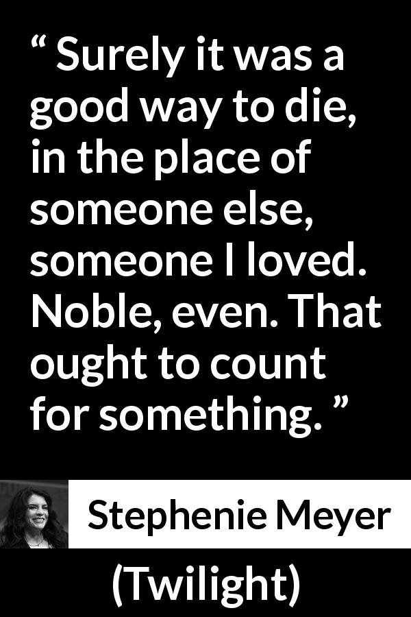 Stephenie Meyer quote about love from Twilight (2005) - Surely it was a good way to die, in the place of someone else, someone I loved. Noble, even. That ought to count for something.