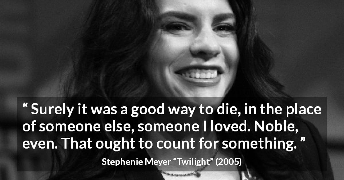 "Stephenie Meyer about love (""Twilight"", 2005) - Surely it was a good way to die, in the place of someone else, someone I loved. Noble, even. That ought to count for something."