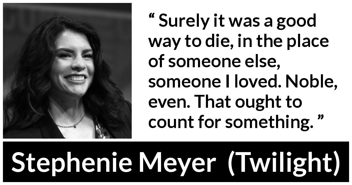 Stephenie Meyer - Twilight - Surely it was a good way to die, in the place of someone else, someone I loved. Noble, even. That ought to count for something.