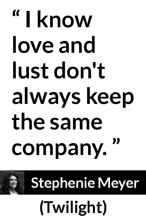 Stephenie Meyer quote about love from Twilight (2005) - I know love and lust don't always keep the same company.