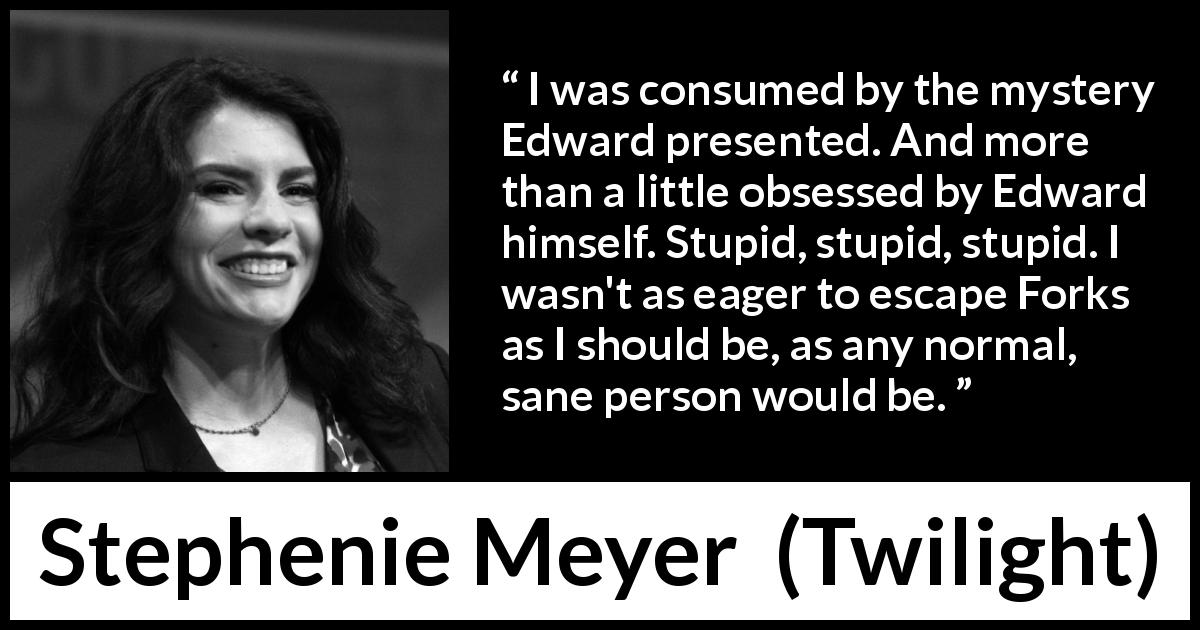 "Stephenie Meyer about mystery (""Twilight"", 2005) - I was consumed by the mystery Edward presented. And more than a little obsessed by Edward himself. Stupid, stupid, stupid. I wasn't as eager to escape Forks as I should be, as any normal, sane person would be."
