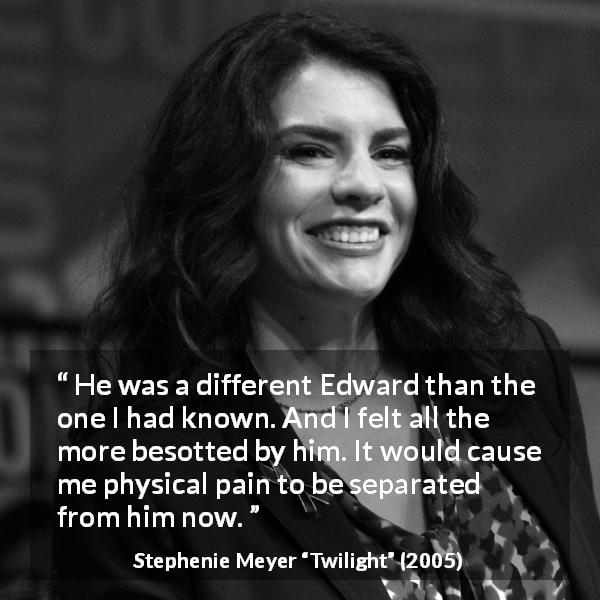 Stephenie Meyer quote about pain from Twilight (2005) - He was a different Edward than the one I had known. And I felt all the more besotted by him. It would cause me physical pain to be separated from him now.