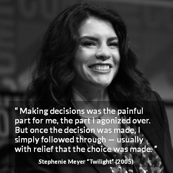 "Stephenie Meyer about pain (""Twilight"", 2005) - Making decisions was the painful part for me, the part I agonized over. But once the decision was made, I simply followed through — usually with relief that the choice was made."