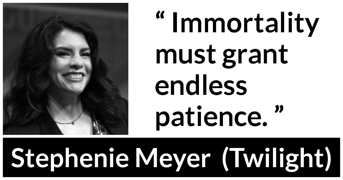 "Stephenie Meyer about patience (""Twilight"", 2005) - Immortality must grant endless patience."