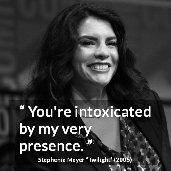 "Stephenie Meyer about poison (""Twilight"", 2005) - You're intoxicated by my very presence."