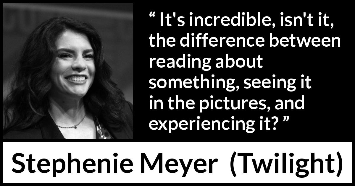 "Stephenie Meyer about reading (""Twilight"", 2005) - It's incredible, isn't it, the difference between reading about something, seeing it in the pictures, and experiencing it?"