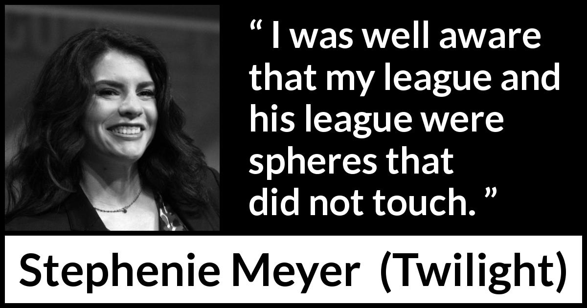"Stephenie Meyer about separation (""Twilight"", 2005) - I was well aware that my league and his league were spheres that did not touch."