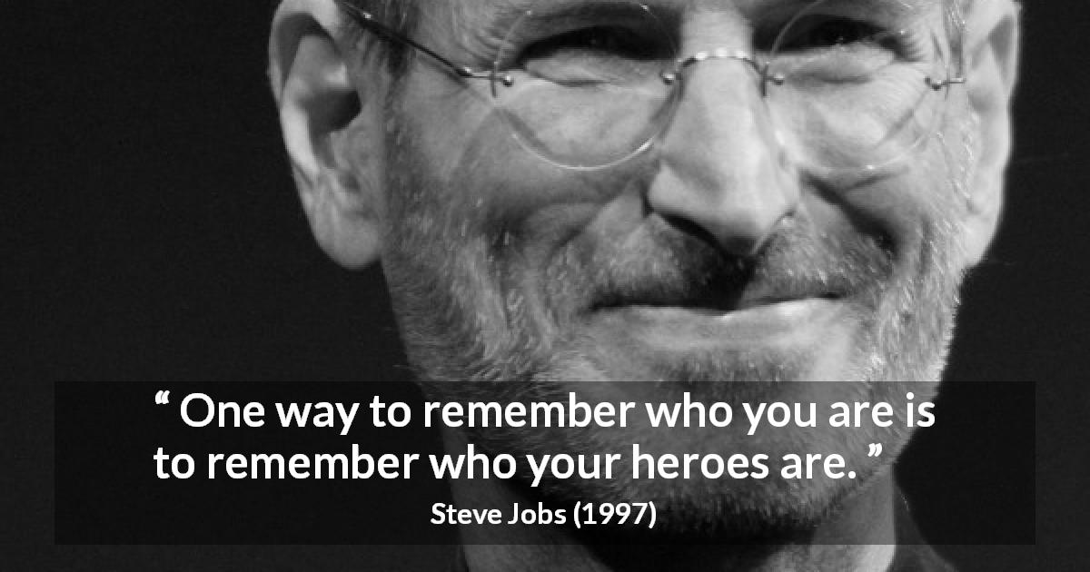 Steve Jobs about heroes - One way to remember who you are is to remember who your heroes are.