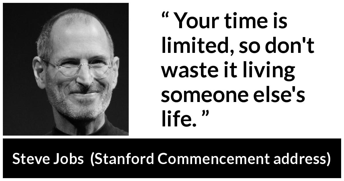"Steve Jobs about time (""Stanford Commencement address"", 2005) - Your time is limited, so don't waste it living someone else's life."