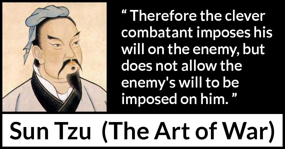 "Sun Tzu about enemies (""The Art of War"", 5th century BC) - Therefore the clever combatant imposes his will on the enemy, but does not allow the enemy's will to be imposed on him."