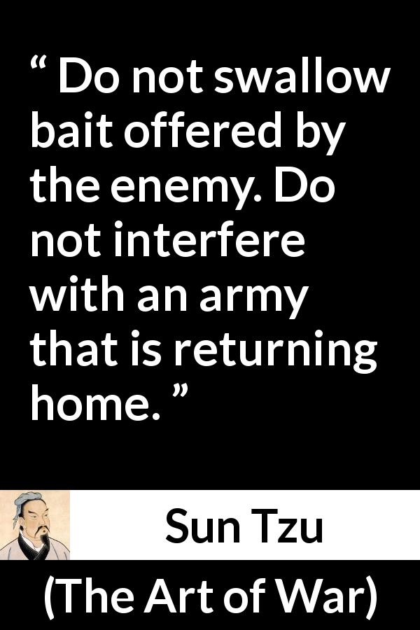 "Sun Tzu about enemies (""The Art of War"", 5th century BC) - Do not swallow bait offered by the enemy. Do not interfere with an army that is returning home."
