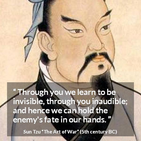 "Sun Tzu about enemies (""The Art of War"", 5th century BC) - Through you we learn to be invisible, through you inaudible; and hence we can hold the enemy's fate in our hands."
