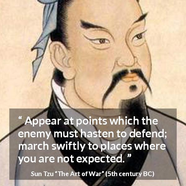 "Sun Tzu about enemies (""The Art of War"", 5th century BC) - Appear at points which the enemy must hasten to defend; march swiftly to places where you are not expected."