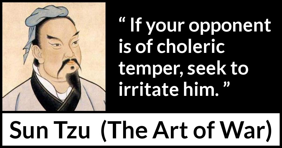 "Sun Tzu about enemy (""The Art of War"", 5th century BC) - If your opponent is of choleric temper, seek to irritate him."