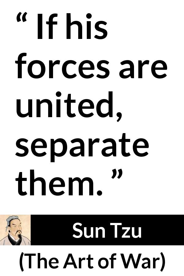 "Sun Tzu about force (""The Art of War"", 5th century BC) - If his forces are united, separate them."