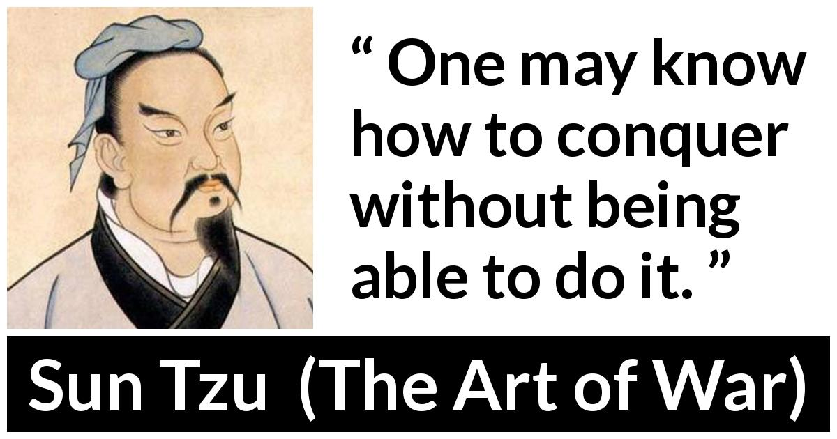 "Sun Tzu about knowledge (""The Art of War"", 5th century BC) - One may know how to conquer without being able to do it."
