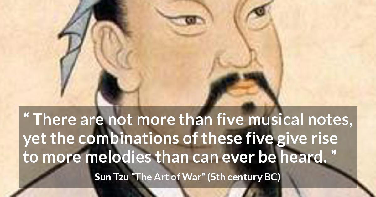 "Sun Tzu about music (""The Art of War"", 5th century BC) - There are not more than five musical notes, yet the combinations of these five give rise to more melodies than can ever be heard."