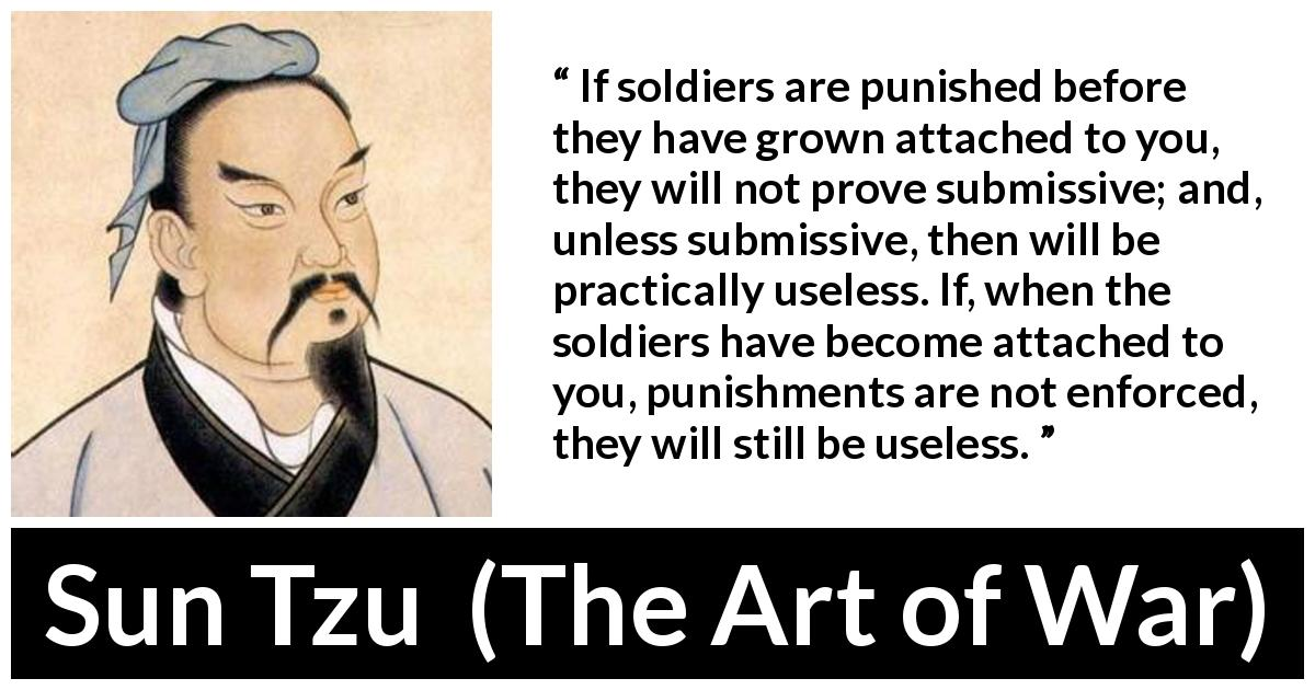 "Sun Tzu about punishment (""The Art of War"", 5th century BC) - If soldiers are punished before they have grown attached to you, they will not prove submissive; and, unless submissive, then will be practically useless. If, when the soldiers have become attached to you, punishments are not enforced, they will still be useless."