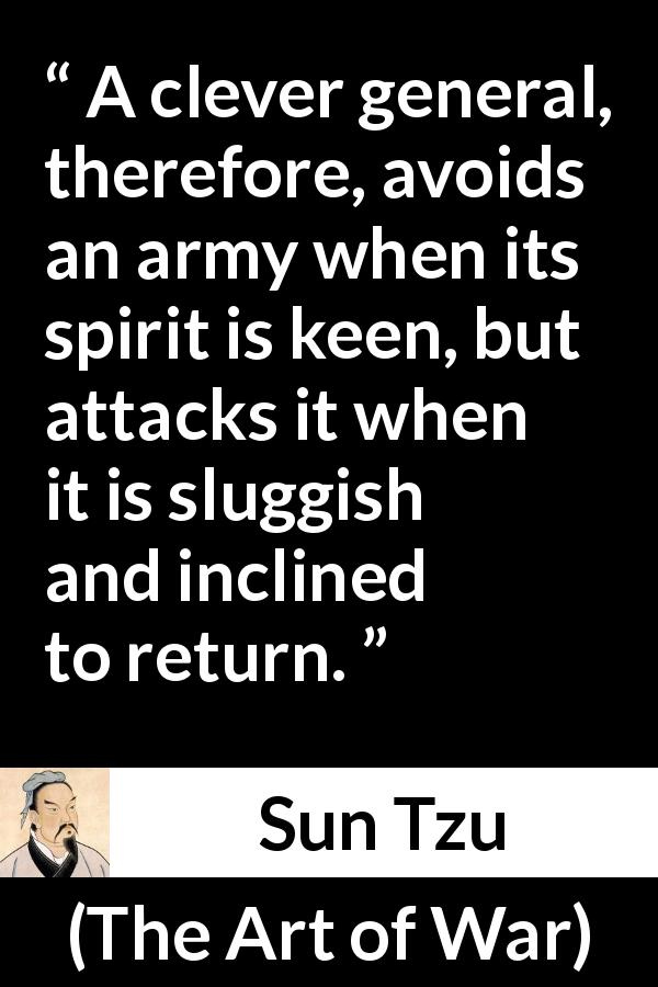 "Sun Tzu about spirit (""The Art of War"", 5th century BC) - A clever general, therefore, avoids an army when its spirit is keen, but attacks it when it is sluggish and inclined to return."