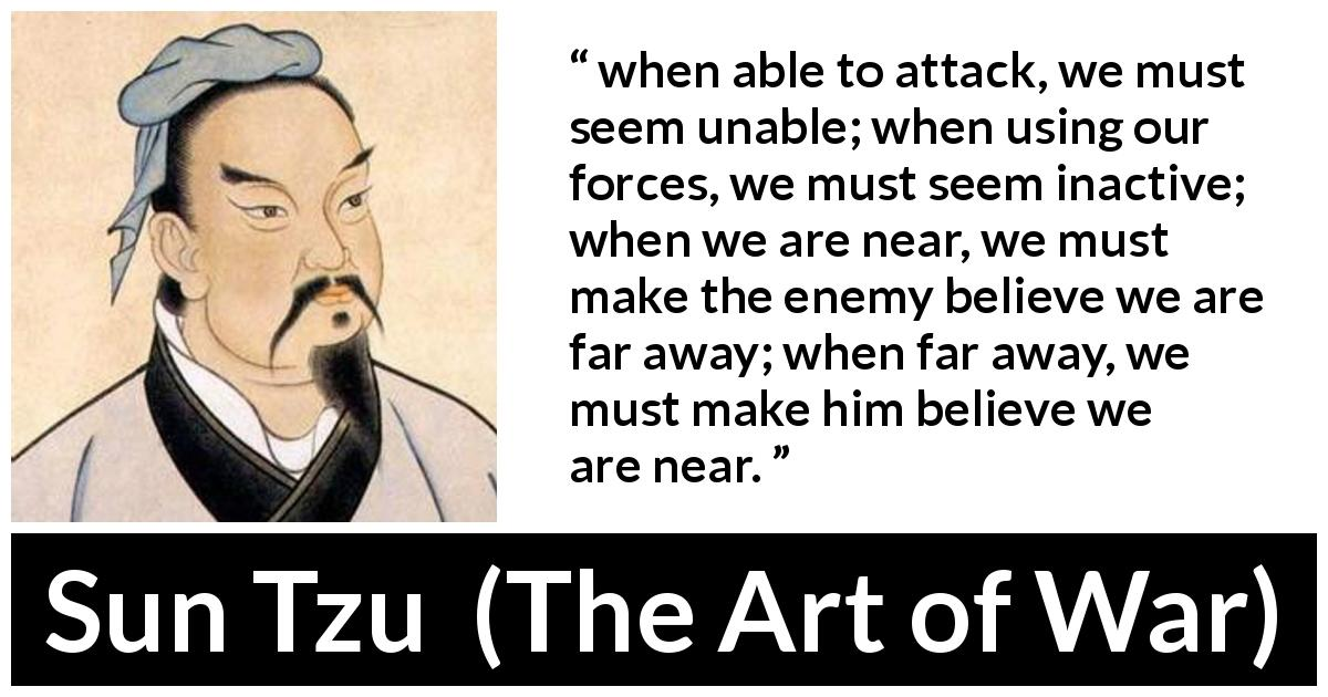 Sun Tzu quote about strategy from The Art of War - when able to attack, we must seem unable; when using our forces, we must seem inactive; when we are near, we must make the enemy believe we are far away; when far away, we must make him believe we are near.