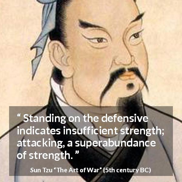 "Sun Tzu about strength (""The Art of War"", 5th century BC) - Standing on the defensive indicates insufficient strength; attacking, a superabundance of strength."